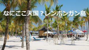 【レンボンガン島】見所満載!バリ島から行ける楽園、感動する事間違いなし!